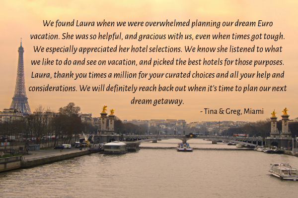 We found Laura when we were overwhelmed planning our dream Euro vacation. She was so helpful, and gracious with us, even when times got tough. We especially appreciated her hotel selections. We know she lis (1).png