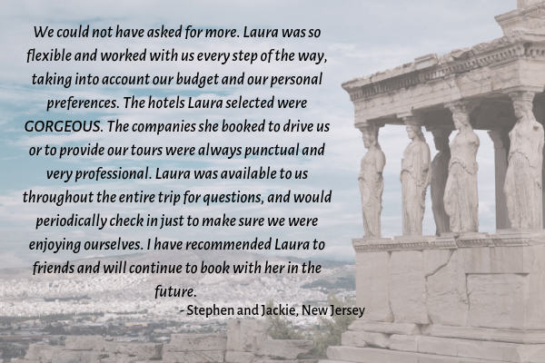 We could not have asked for more. Laura was so flexible and worked with us every step of the way, taking into account our budget and our personal preferences. The hotels Laura selected were GORGEOUS. The co (2).png