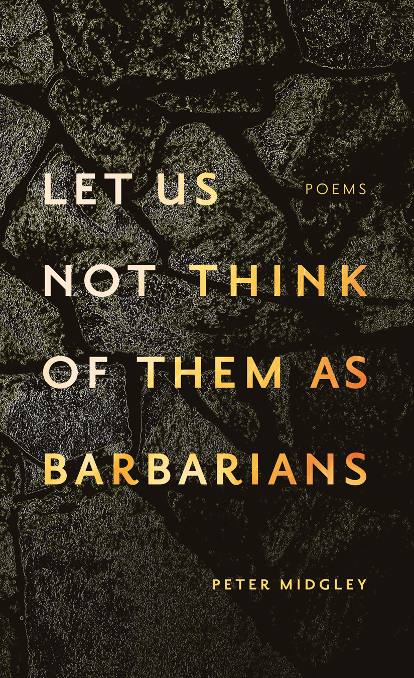let us not think of them as barbarians - September 2019 80 pages | ISBN 978-1-988732-66-4Available in e from the publisher's websitePeter Midgley's let us not think of them as barbarians is a bold narrative of love, migration, and war hewn from the stones of Namibia. Sensual and intimate, these evocative poems fold into each other to renew and undermine multiple poetic traditions. Gradually, the poems assemble an ombindi—an ancestral cairn—from a history of violent disruption. Underlying the intense language is an exploration of African philosophy and its potential for changing our view of the world. Even as the poems look to the past, they push the reader towards a future that is as relevant to contemporary Canada as it is to the Namibian earth that bled them.You can buy let us not think of them as barbarians directly from my publisher, or at your local independent bookstore:https://newestpress.com/books/let-us-not-think-of-them-as-barbarianshttps://www.audreys.ca/