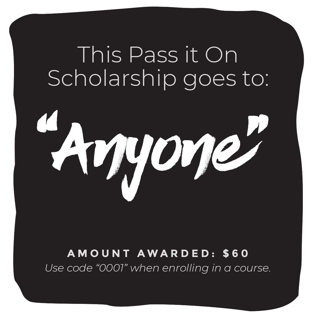 """This Pass It On Scholarship goes to: """"Anyone"""" Amount Awarded: $60 Use code """"0001"""" when enrolling in a  course ."""