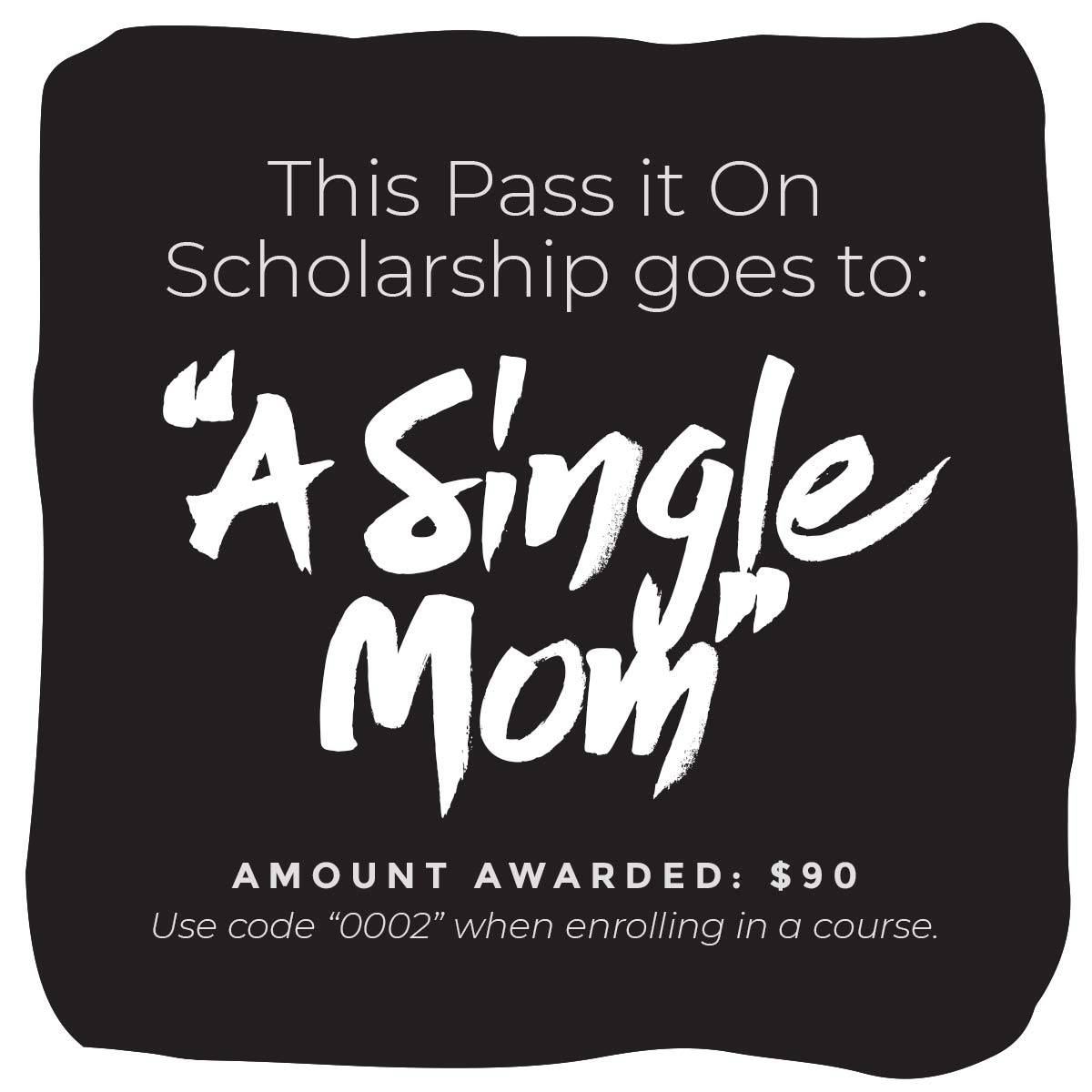 """This Pass It On Scholarship goes to: """"A Single Mom"""" Amount Awarded: $90 Use code """"0002"""" when enrolling in  course ."""