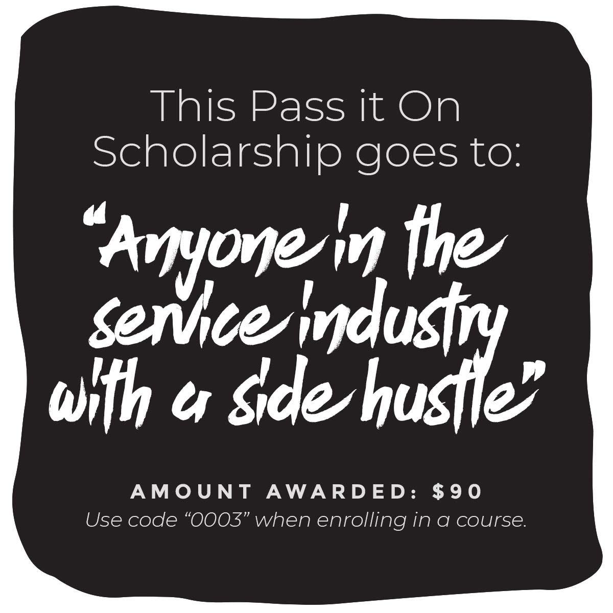 """This Pass It On Scholarship goes to: """"Anyone in the service industry with a side hustle"""" Amount Awarded: $90 Use code """"0003"""" when enrolling in a  course ."""
