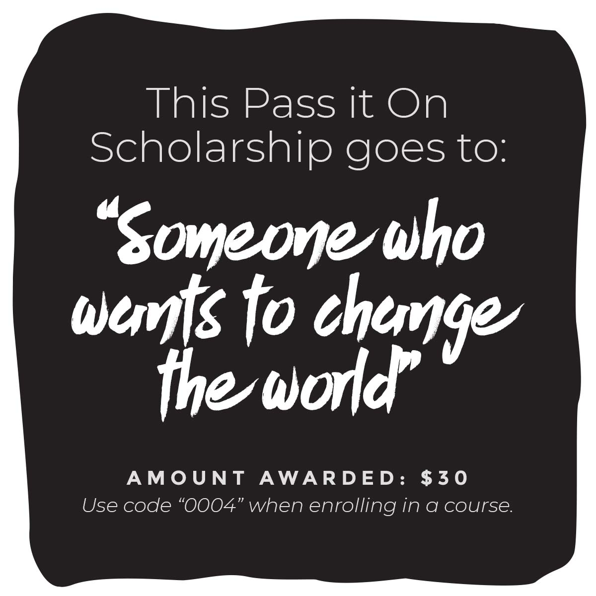 """This Pass It On Scholarship goes to: """"Someone who wants to change the world"""" Amount Awarded: $30 Use code """"0004"""" when enrolling in a  course ."""
