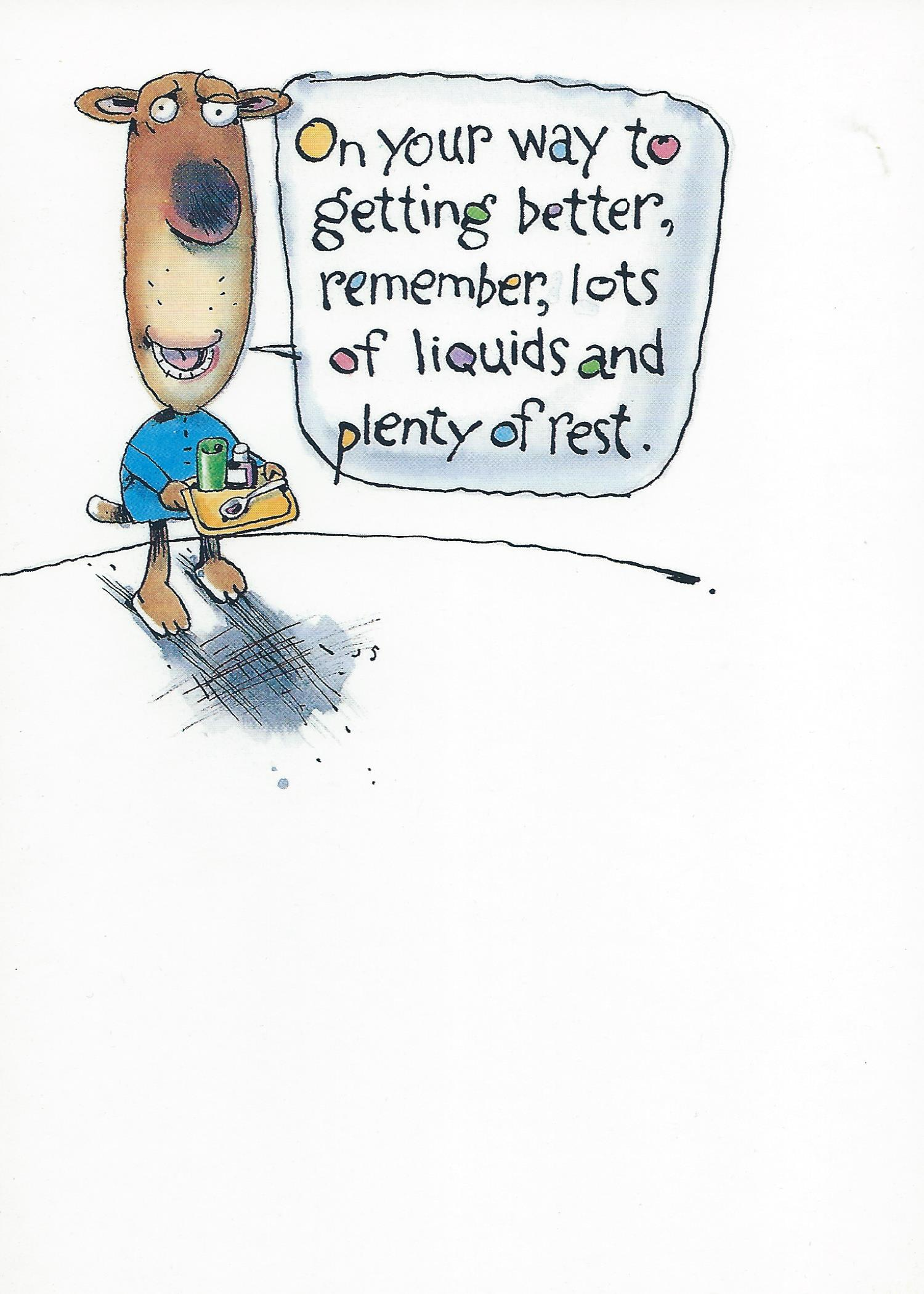 On your way to getting better, remember, lots of liquids and plenty of rest.