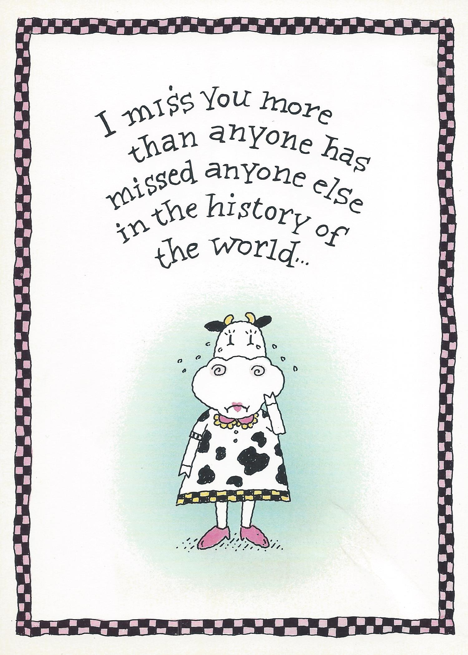 I miss you more than anyone has missed anyone else in the history of the world...