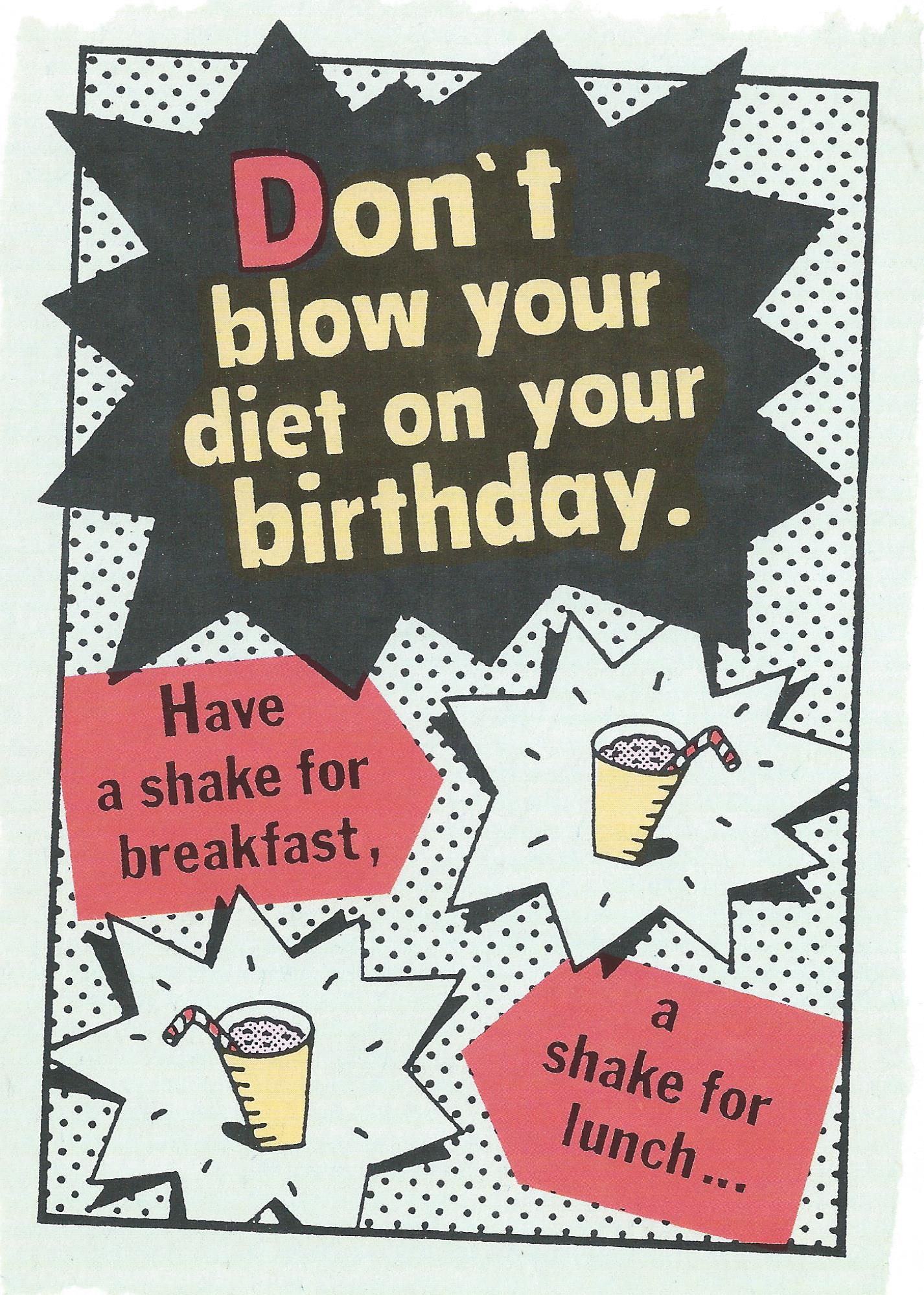 Don't blow your diet on your birthday. Have a shake for breakfast, a shake for lunch...