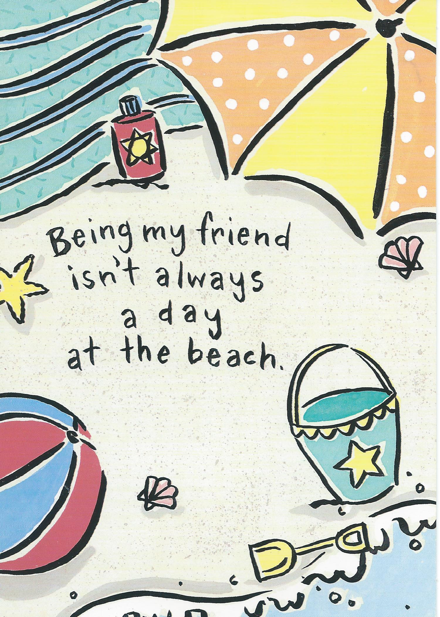 Being my friend isn't always a day at the beach.
