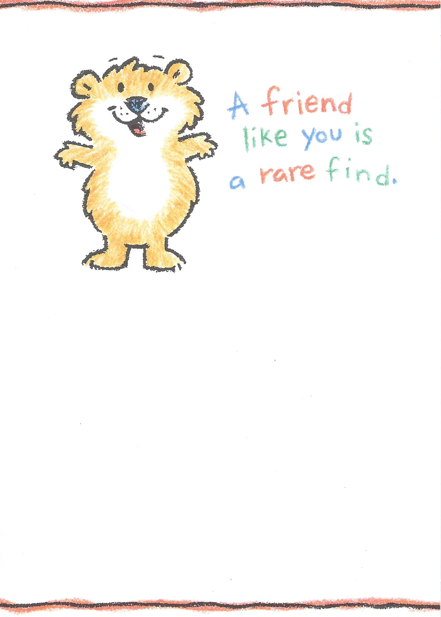 A friend like you is a rare find.