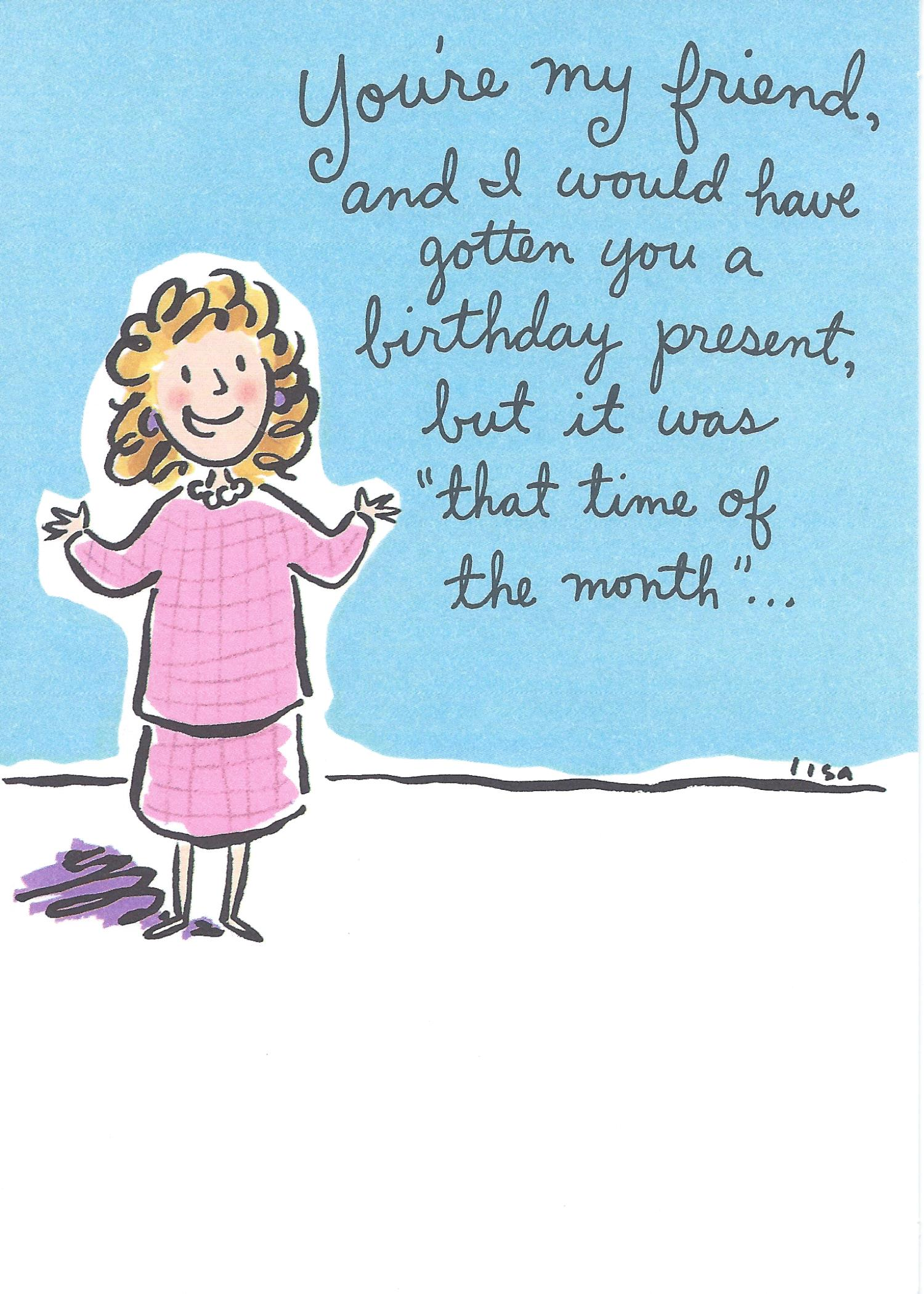 """You're my friend, and I would have gotten you a birthday present, but it was """"that time of the month..."""""""