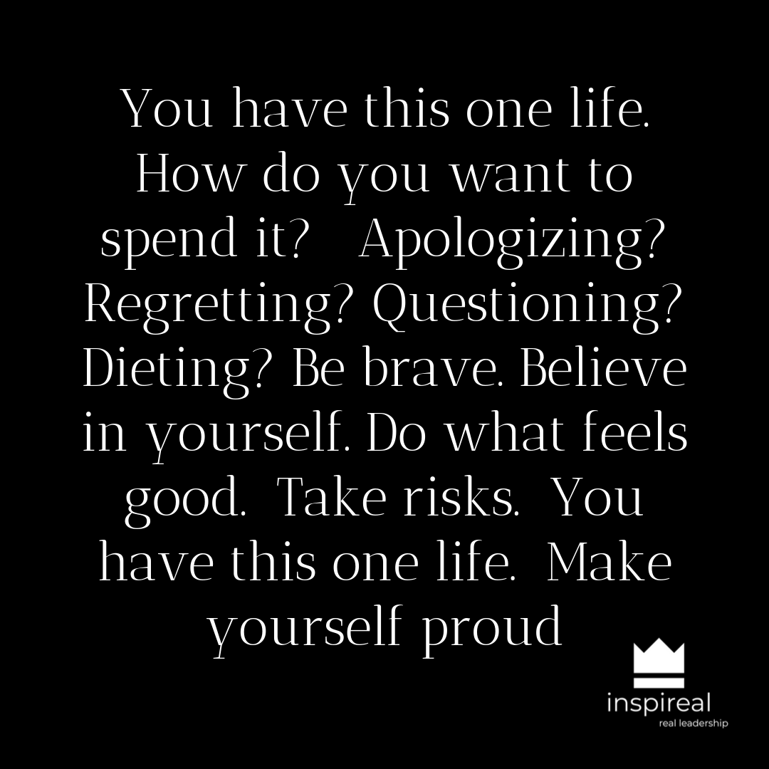 You have this one life. How do you want to spend it_ Apologizing_ Regretting_ Questioning_ Dieting_ Be brave. Believe in yourself. Do what feels good. Take risks. You have this one life. Make yourself proud (1).png
