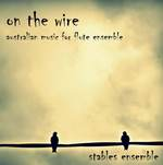 On the wire :  Australian music for flute ensemble / Stables Ensemble CD Wirripang AUD 25.00