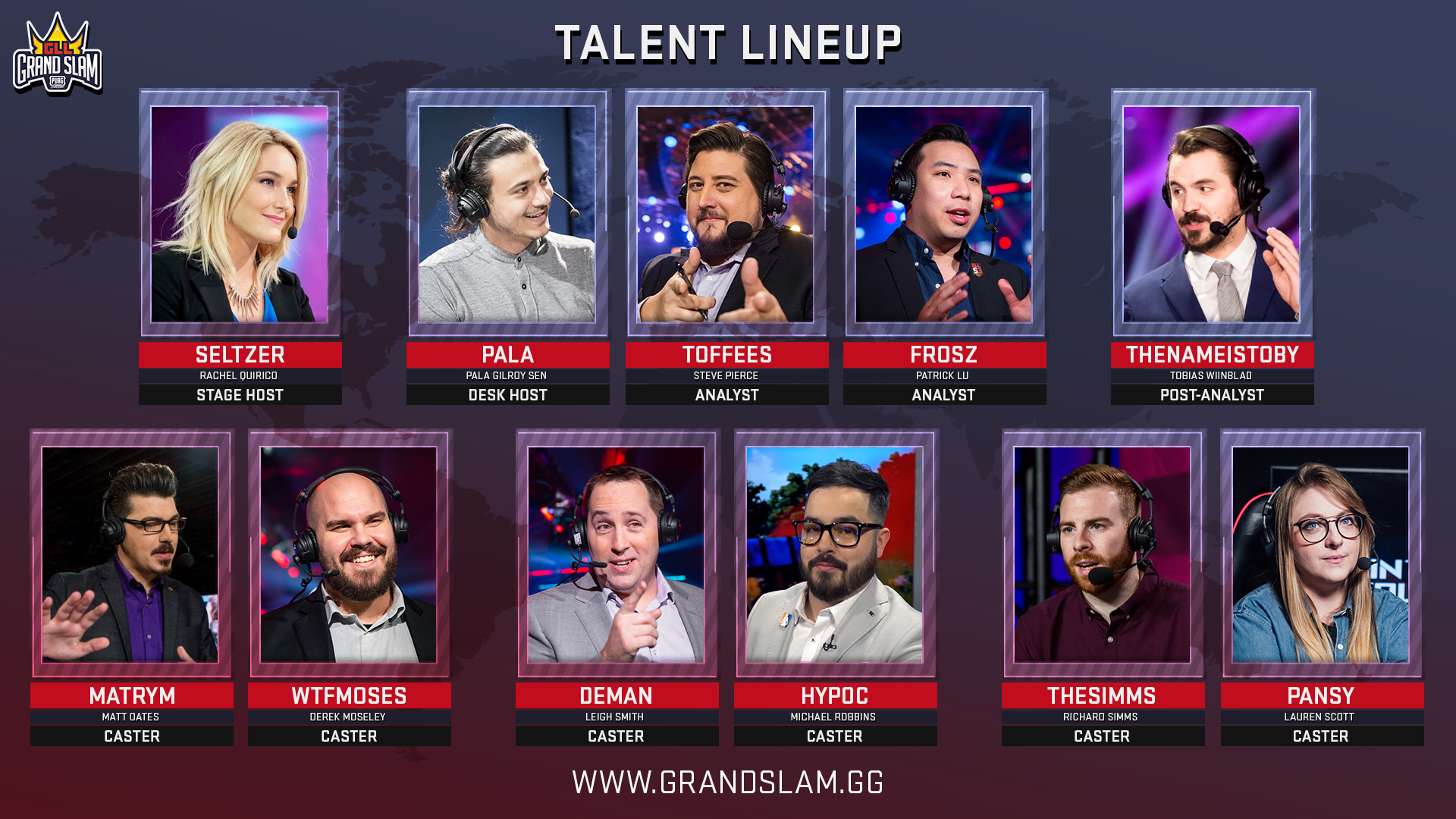 "The English speaking broadcast for GLL Grand Slam: PUBG Classic is star-studded with: Rachel ""Seltzer"" Quirico, Pala ""Pala"" Gilroy Sen, Steve ""Toffees"" Pierce, Patrick ""Frosz"" Lu, Tobias ""TheNameIsToby"" Winblad on the desk. There are also three commentator pairs throughout the event with Matt ""Matrym"" Oates & Derek ""WTFMoses"" Moseley, Leigh ""Deman"" Smith & Michael ""Hypoc"" Robbins and finally Richard ""TheSimms"" Simms & Lauren ""Pansy"" Scott."