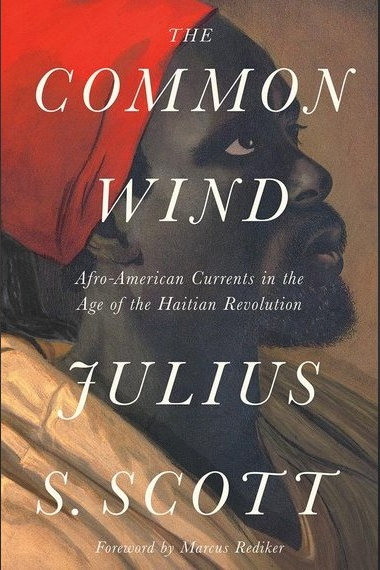 Julius Scott,  The Common Wind. Afro-American Currents in the Age of the Haitian Revolution , Verso Books, 2018