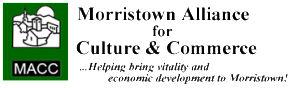 MACC - The Morristown Alliance for Culture and Commerce mission is to help ensure a strong and viable downtown, north-end commercial district and riverfront. MACC serves the community by building upon our historic past, recognizing our existing assets and utilizing local knowledge, skills and resources.