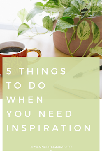 5 THINGS TO DO WHEN YOU NEED INSPIRATION copy.png