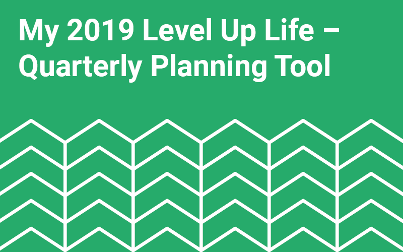 My 2019 Level Up Life – Quarterly Planning Tool