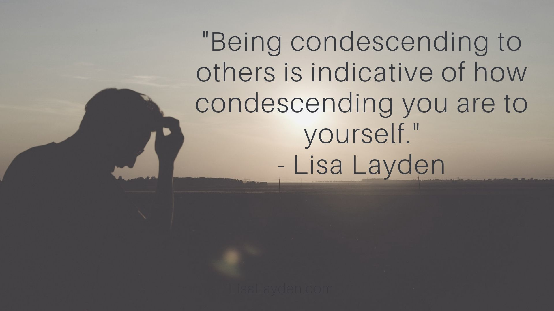 "Quote - ""Being condescending to others is indicative of how condescending you are to yourself."" – Lisa Layden"