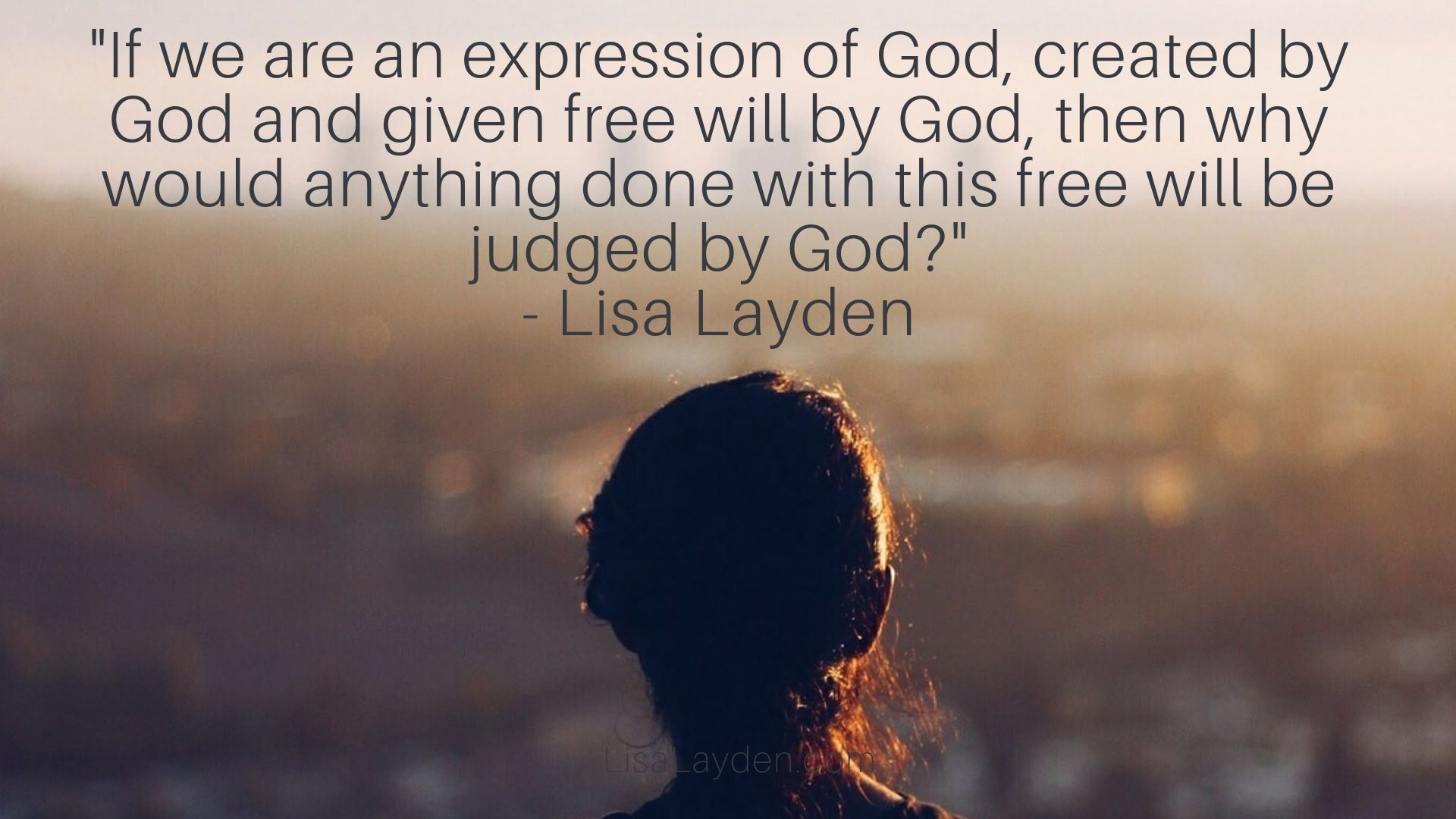 """Quote - """"If we are an expression of God, created by God and given free will by God, then why would anything done with this free will be judged by God?"""" – Lisa Layden"""