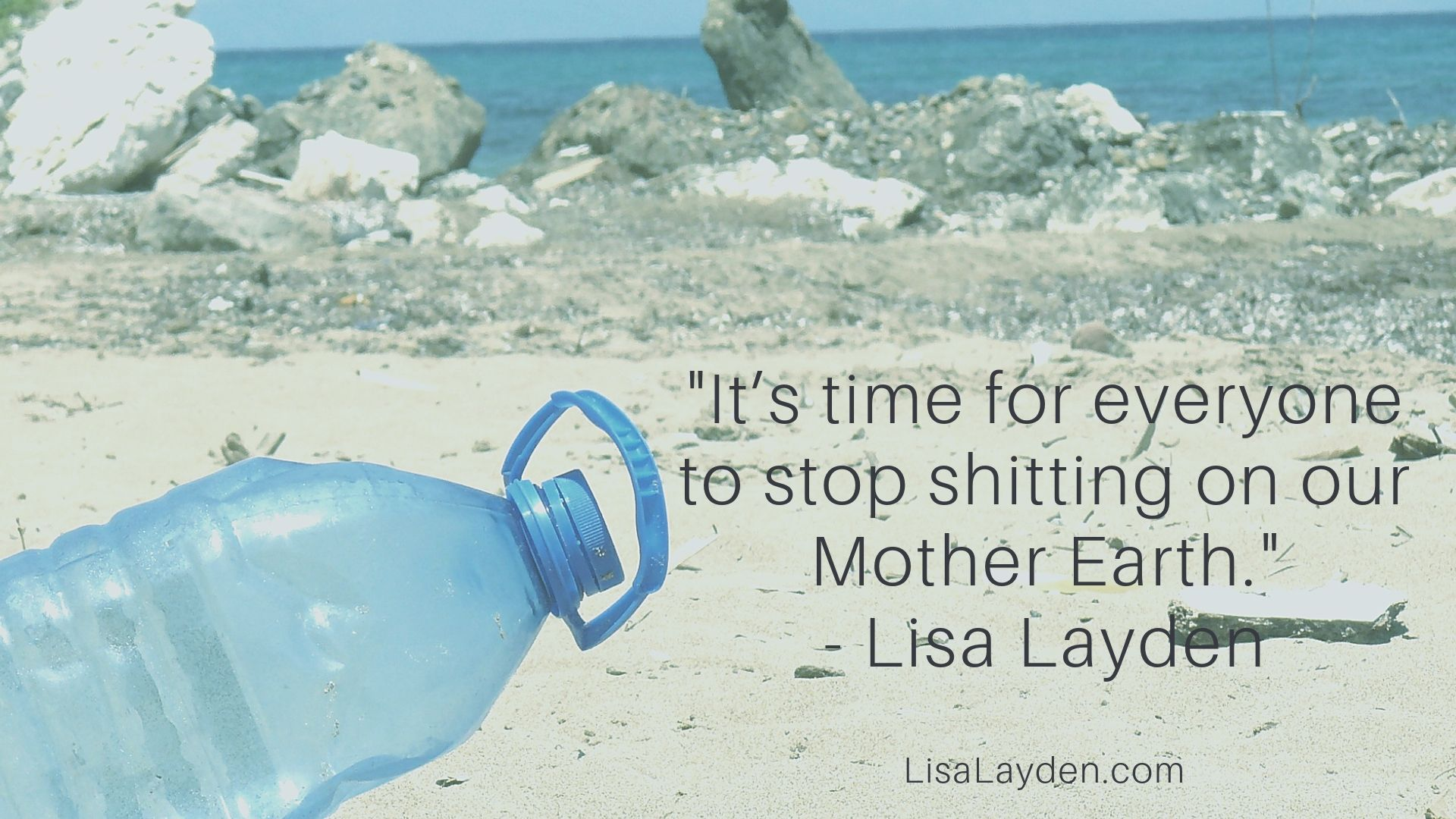 """Quote - """"It's time for everyone to stop shitting on our Mother Earth."""" – Lisa Layden"""