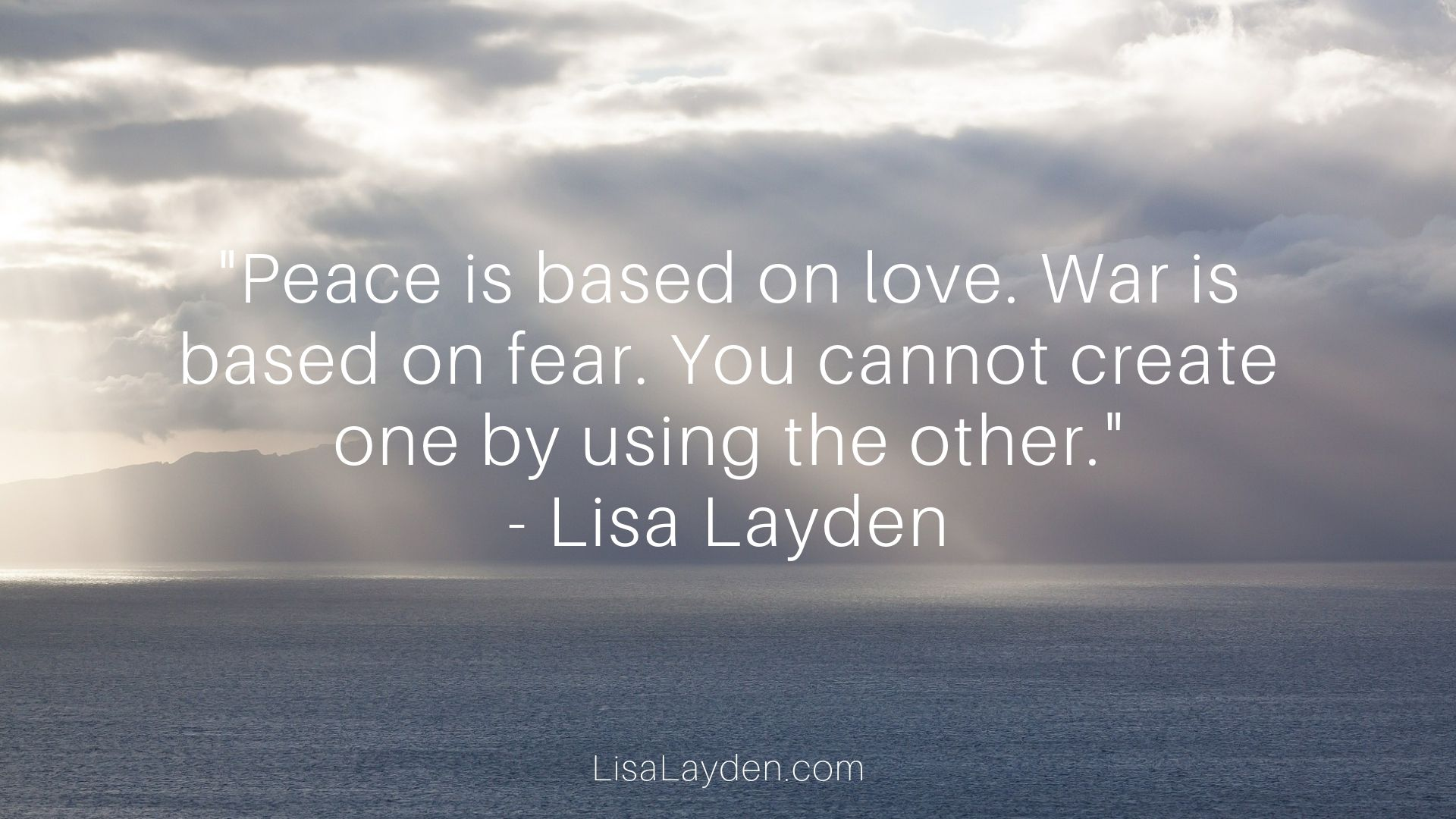 """Quote - """"Peace is based on love. War is based on fear. You cannot create one by using the other."""" – Lisa Layden"""