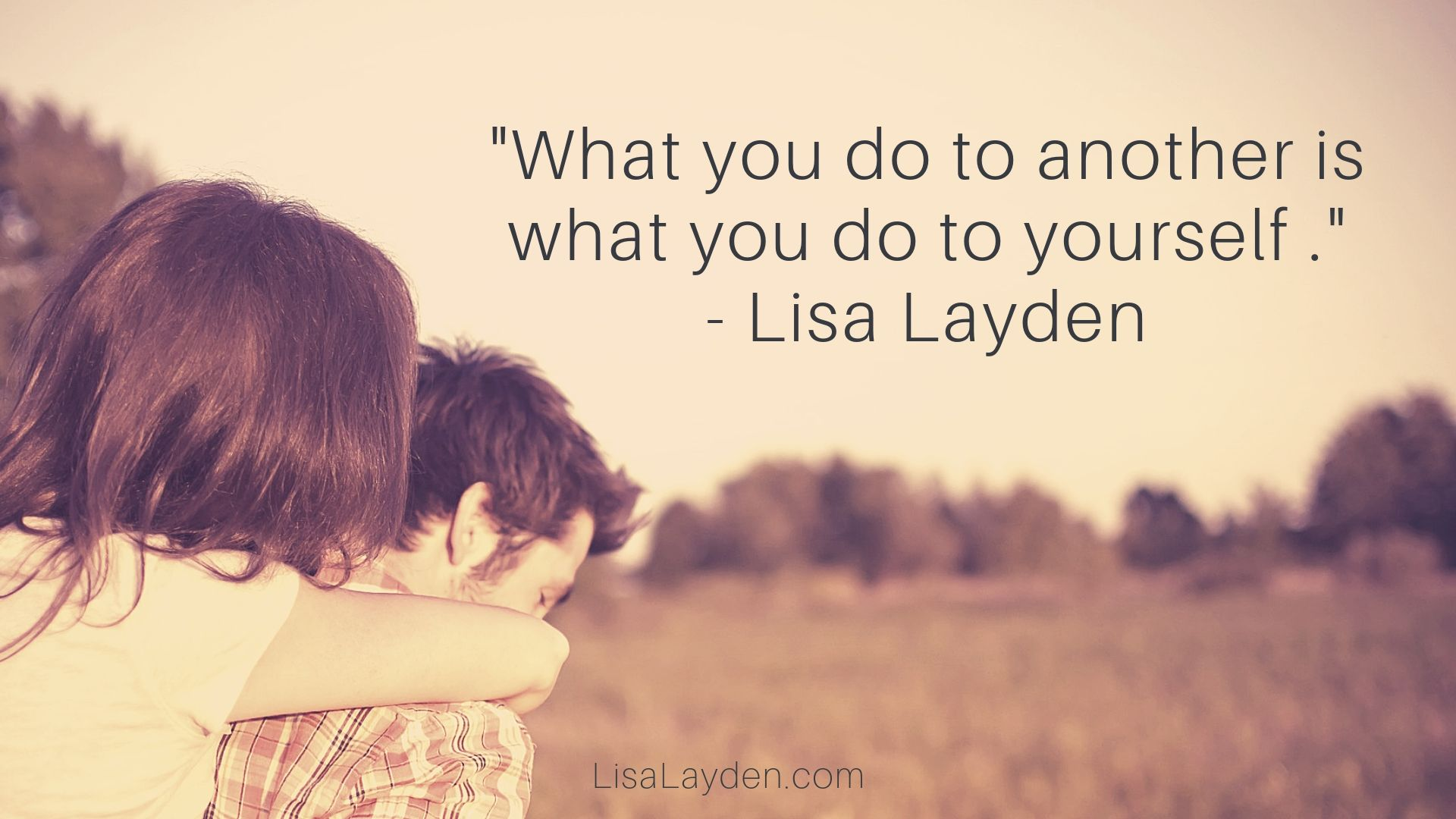 """Quote - """"What you do to another is what you do to yourself."""" – Lisa Layden"""