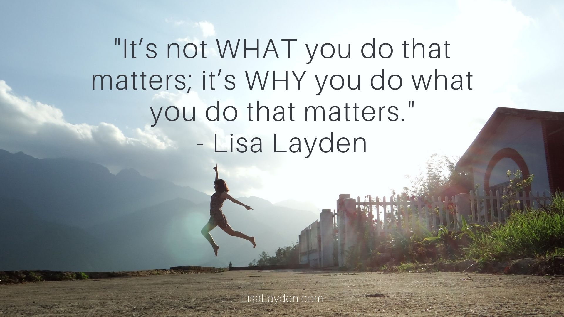 """Quote - """"It is not WHAT you do that matters; it's WHY you do what you do that matters."""" – Lisa Layden"""