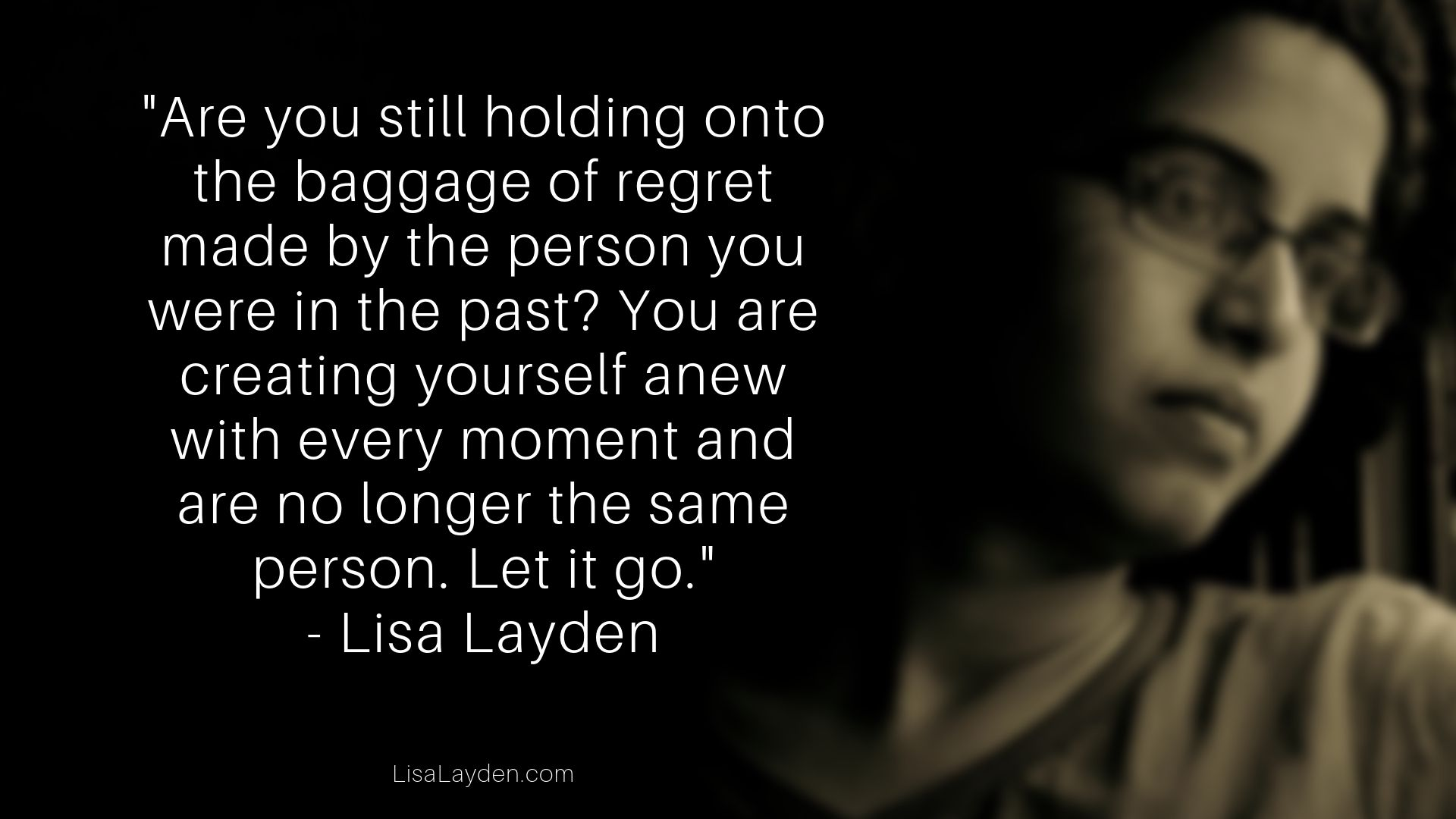 """quote - """"Are you still holding onto the baggage of regret made by the person you were in the past? You are creating yourself anew with every moment and are no longer the same person. Let it go."""" – Lisa Layden"""