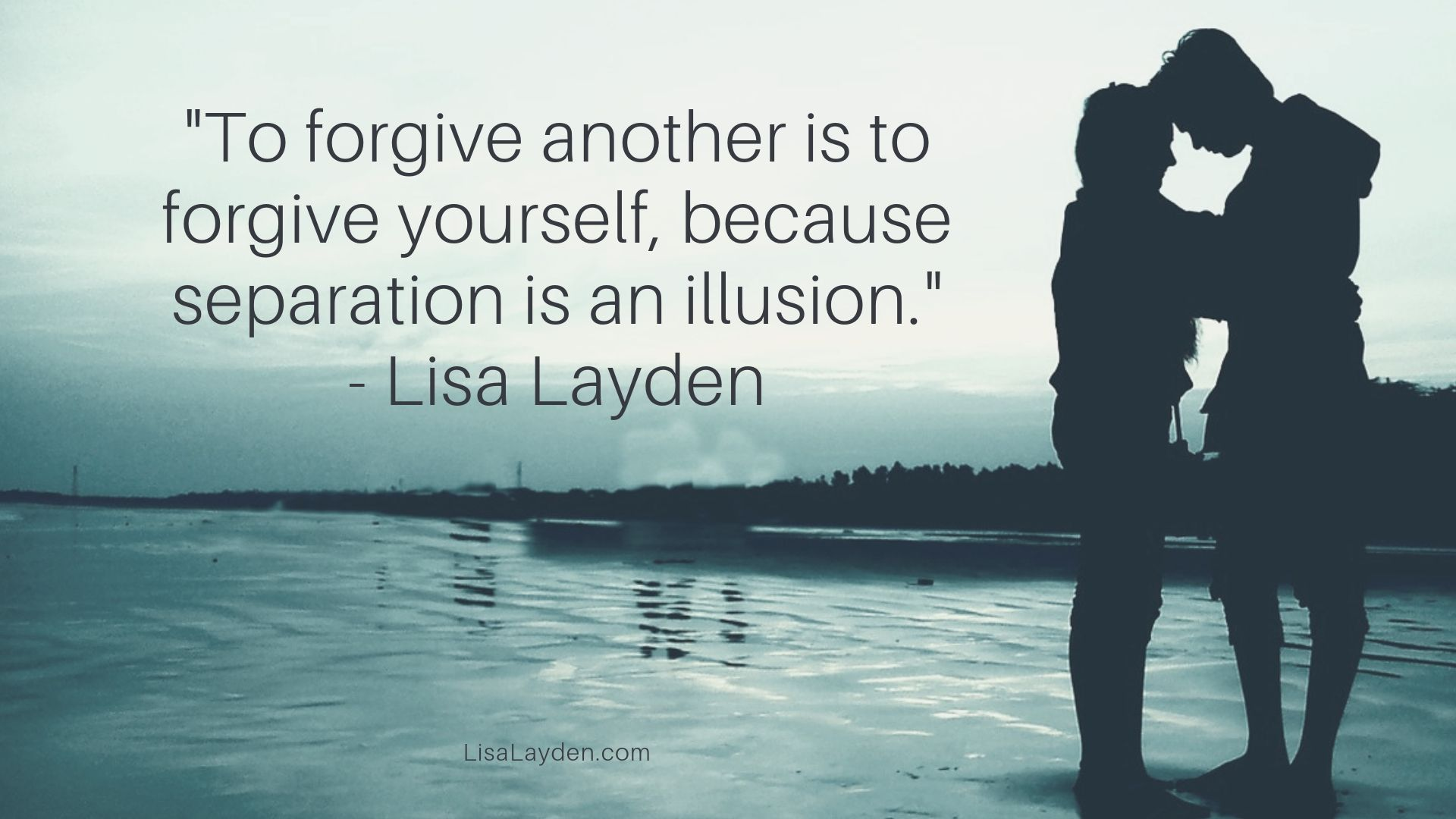 "quote - ""To forgive another is to forgive yourself because separation is an illusion."" – Lisa Layden"