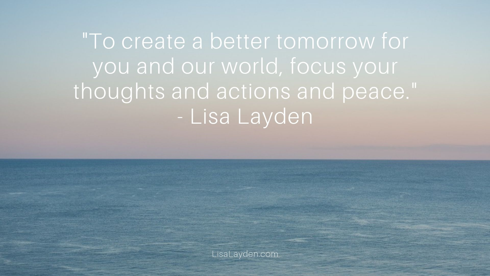 """quote - """"To create a better tomorrow for you and our world, focus your thoughts and actions and peace."""""""