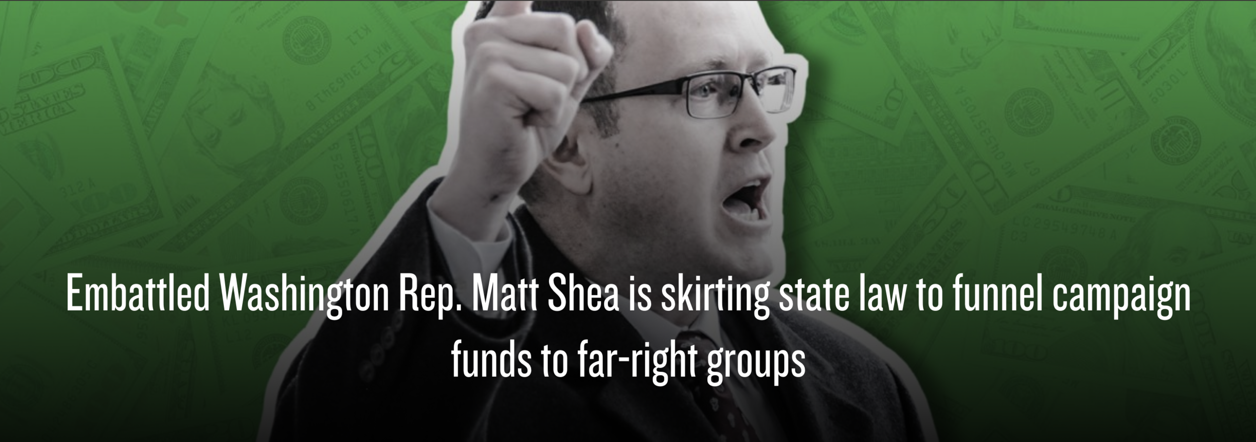 """Embattled conspiracy theorist and Washington state Republican Rep. Matt Shea has been skirting Washington state law to funnel campaign contributions to far-right nonprofit groups in Colorado and Arizona, a Hatewatch investigation reveals.  Shea uses his office and campaign funds to spearhead a partitionist effort to split Washington into two states, and may have violated state laws by using surplus campaign funds to make at least $5,500 in contributions to far-right nonprofit organizations that are not registered as charities with the Washington Secretary of State. State law requires charities to be registered with the state to receive surplus campaign funds.""   CLICK HERE FOR FULL ARTICLE"