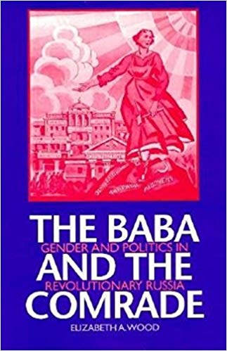 Elizabeth Wood - The Baba and the Comrade: Gender and Politics in Revolutionary Russia, Indiana University Press, 1997