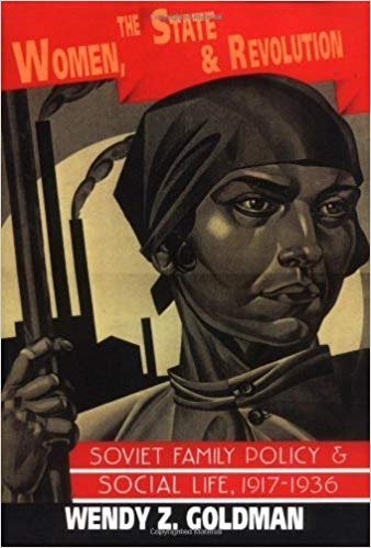 Wendy Goldman - Women, the State and Revolution: Soviet Family Policy and Social Life, 1917-1936, Cambridge University Press, 1993