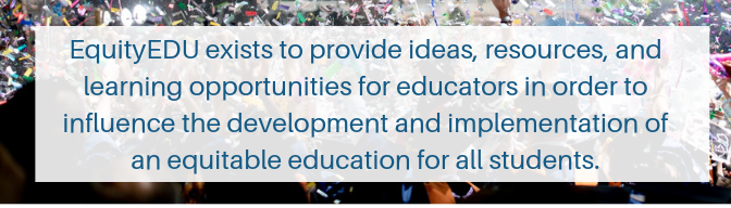 EquityEDU exists to provide ideas, resources, and learning opportunities for educators in order to influence the development and implementation of an equitable education for all students.