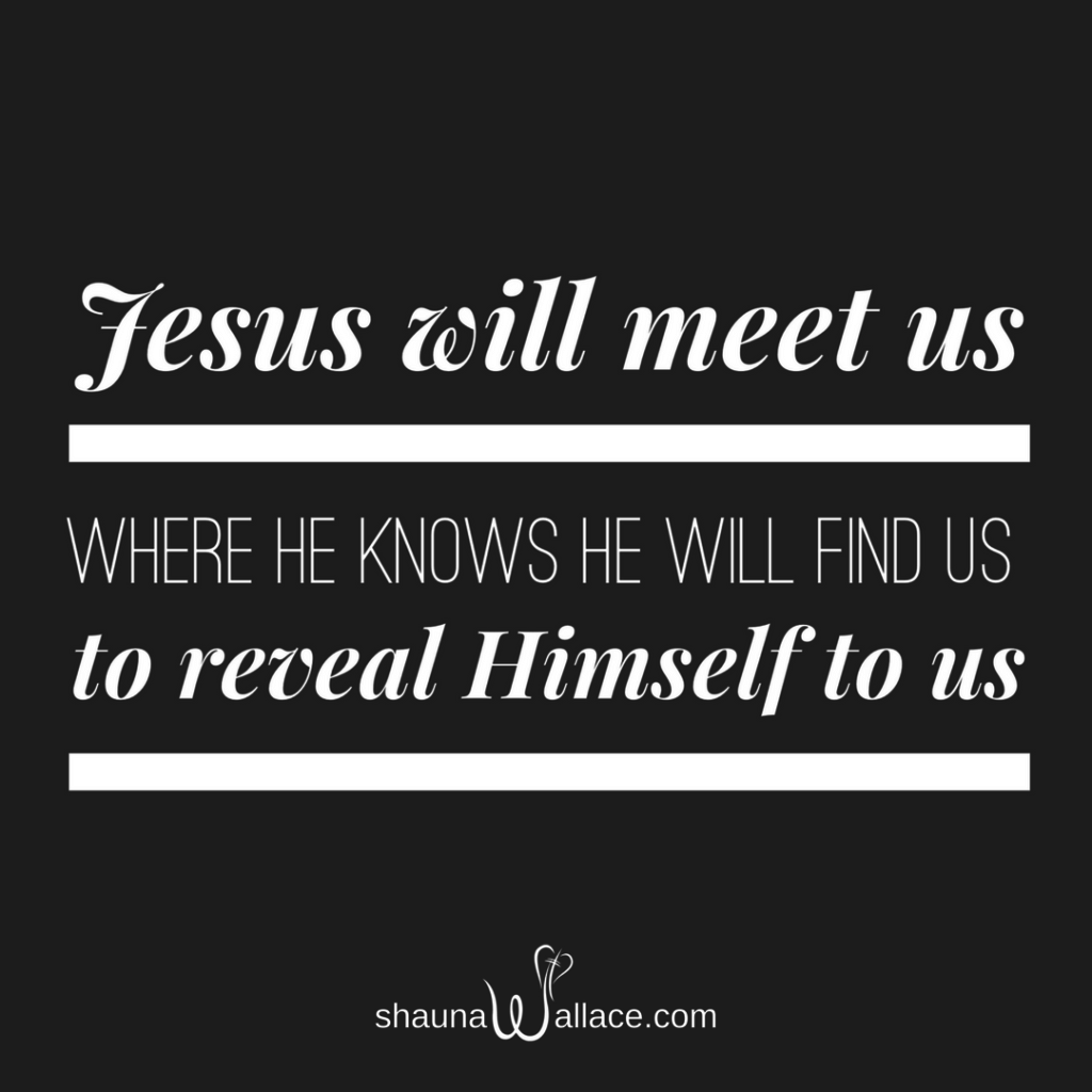 Jesus will meet us where He knows He will find us to reveal Himself to us.