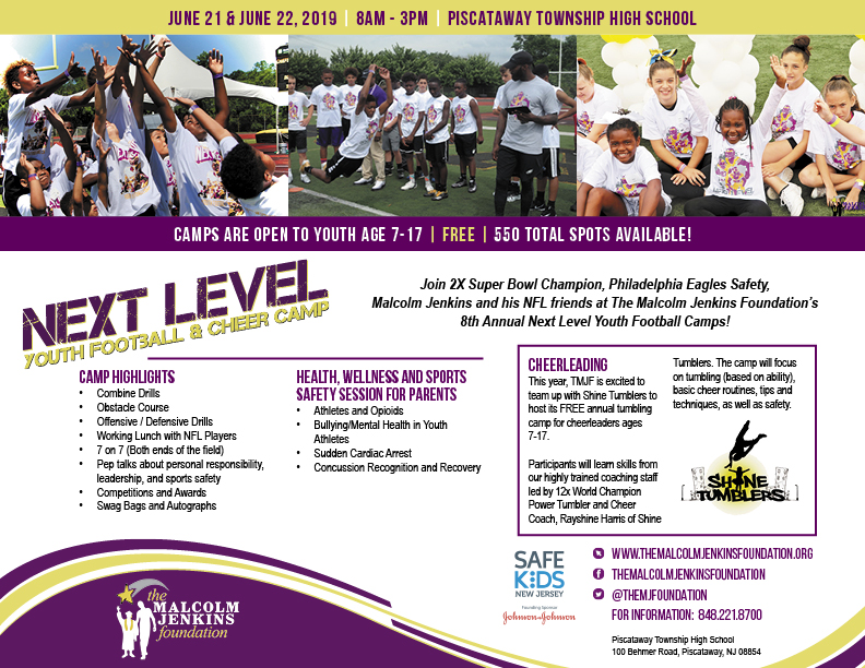 Next Level Camp - Each year, since 2012, The Malcolm Jenkins Foundation hosts its free Next Level Youth Football Camp in Piscataway, New Jersey for more than 550 boys and girls between 7 and 17 years of age.