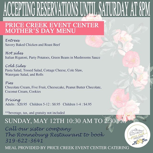 WE ARE ALMOST FULL, CALL NOW TO GET YOUR RESERVATION!!!!! We are at it again, opening our doors for the second time out of four to the general public!  Don't make mom cook her own Mother's Day meal, instead join us this Sunday for Mother's Day at Price Creek Event Center!  Our tasty meal made in house by our wonderfully talented catering staff is as follows... Entrees Savory Baked Chicken and Roast Beef  Hot sides Italian Rigatoni, Party Potatoes, Green Beans in Mushrooms Sauce  Cold Sides Pasta Salad, Tossed Salad, Cottage Cheese, Cole Slaw,  Watergate Salad, and Rolls  Pies Chocolate Cream, Five Fruit, Cheesecake, Peanut Butter Chocolate,  Coconut Cream, Cookies  Pricing Adults : $20.95  Children 5-12 : $8.95  Children 1-4 : $4.95 **beverage, tax, and gratuity not included  Call our sister company The Ronneburg Restaurant to book! 319-622-3641  https://www.facebook.com/events/456269865118425/