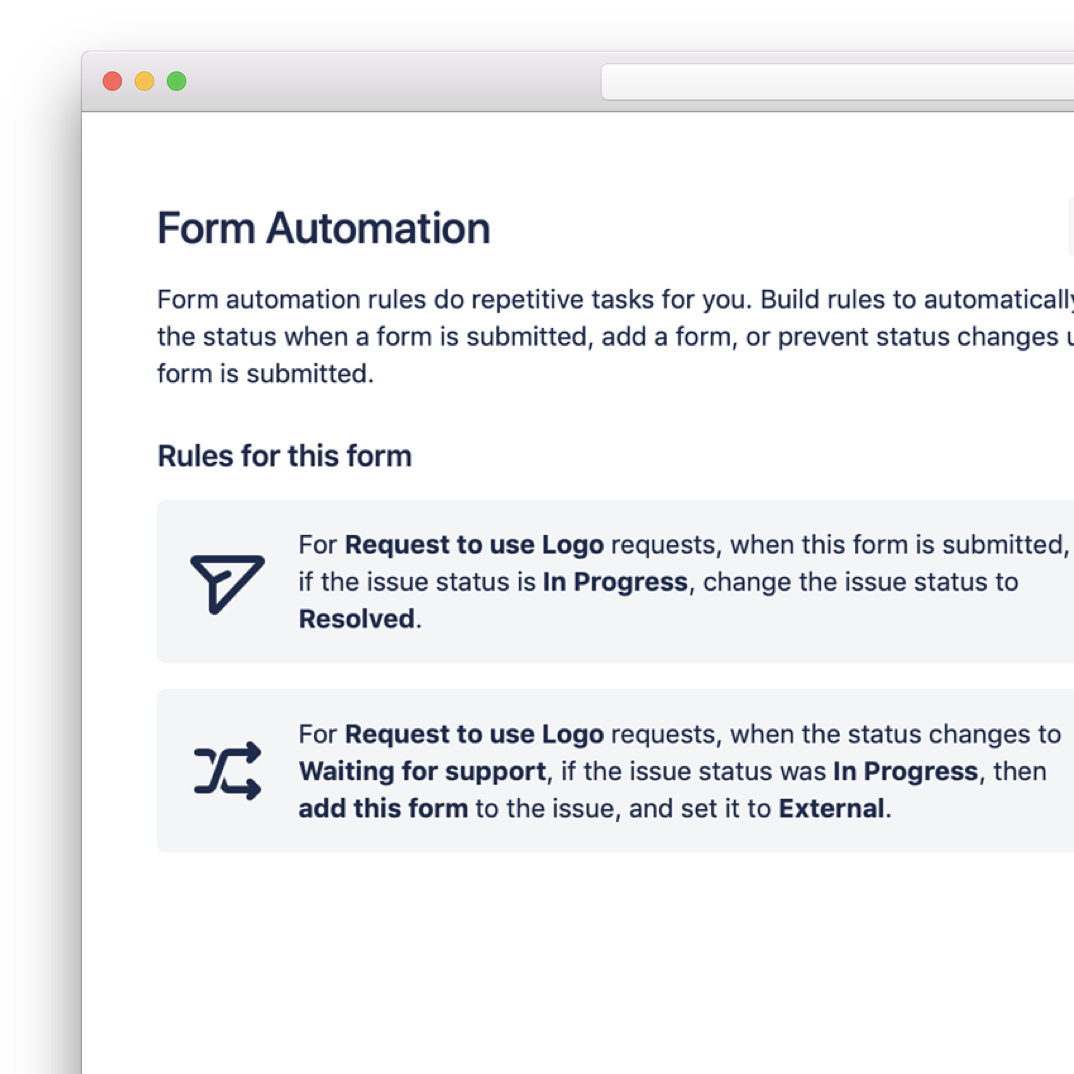 Automation, Validation & Dynamic Fields - Let our forms do the work for you. Form validation ensures complete data. Use automation rules to add forms to issues, transition issues or prevent transitions. Dynamic fields make life easier for your users.
