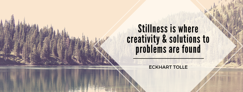 Stillness is where creativity & solutions to problems are found.png