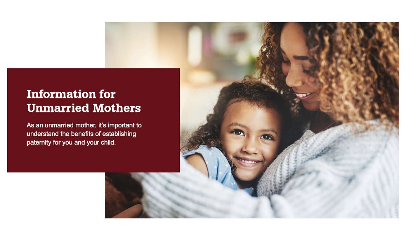 Mother and daughter hugging and smiling. Information for unmarried mothers. As an unmarried mother, it's important to understand the benefits of establishing paternity for you and your child.