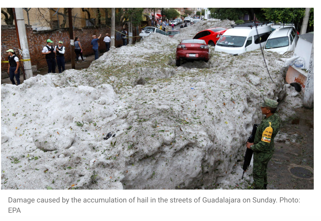 "MEXICO - 'Incredible' freak hailstorm causes chaos in Mexico's Guadalajara cityHomes damaged and vehicles swept away by 'never-before-seen' summer weather in one of the country's most populated cities""I've never seen such scenes in Guadalajara,"" said the state governor, Enrique Alfaro.""These are never-before-seen natural phenomena,"" he said. ""It's incredible.""Guadalajara, located north of Mexico City and with a population of around 5 million, has been experiencing summer temperature around 31 degrees Celsius (88 degrees Fahrenheit) in recent days."