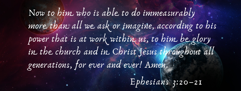 Ephesians 3_20–21 NIV - 20 Now to him who is able to do immeasurably more than all we ask or imagine, according to his power that is at work within us, 21 to him be glory in the church and in Christ Jesus throughout -3.png