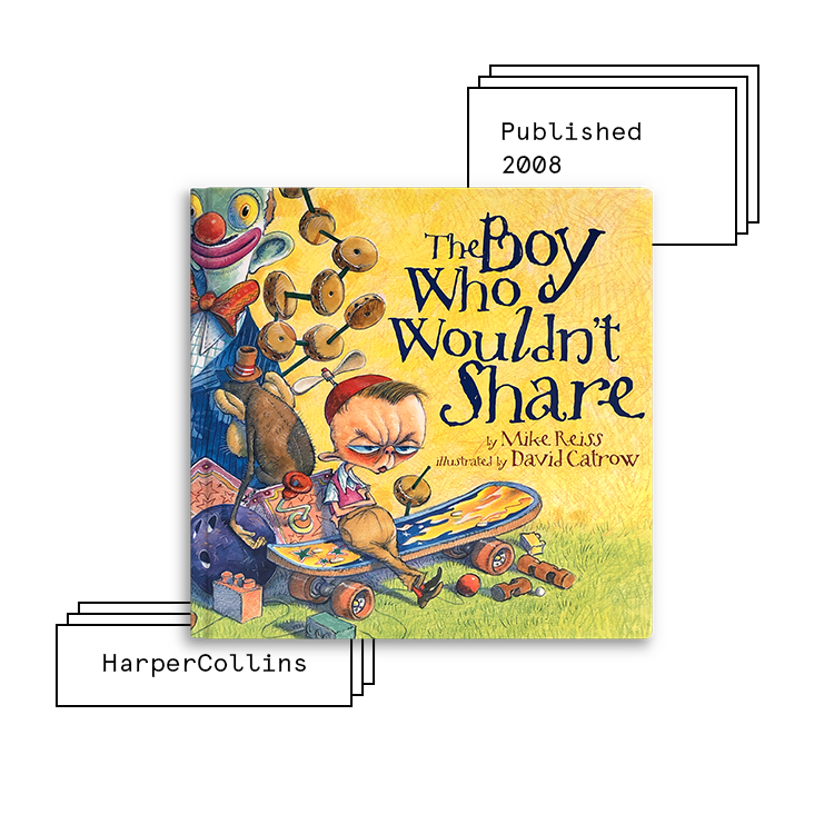 The Boy Who Wouldn't Share   Author: Mike Reiss Illustrator: David Catrow  Purchase Book:  Amazon ,  Barnes & Noble ,  Books A Million ,  IndieBound ,  Target ,  Walmart