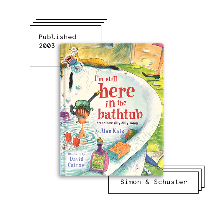 I'm Still Here in the Bathtub   Author: Alan Katz Illustrator: David Catrow  Purchase Book:  Amazon ,  Barnes & Noble ,  Books A Million ,  IndieBound ,  Walmart