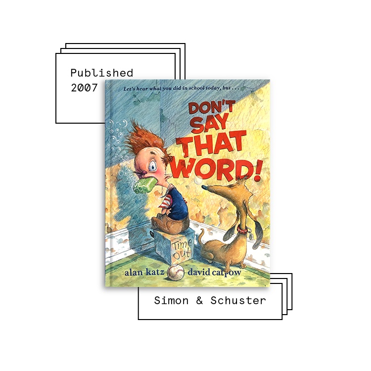 Don't Say That Word!   Author: Alan Katz Illustrator: David Catrow  Purchase Book:  Amazon ,  Barnes & Noble ,  Books A Million ,  IndieBound ,  Walmart
