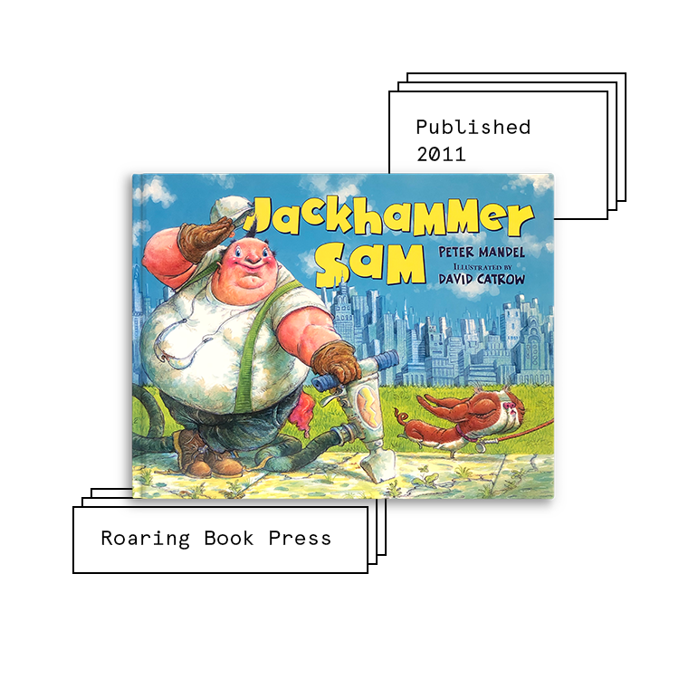 Jackhammer Sam   Author: Peter Mandel Illustrator: David Catrow  Purchase Book:  Amazon ,  Barnes & Noble ,  IndieBound ,  Walmart