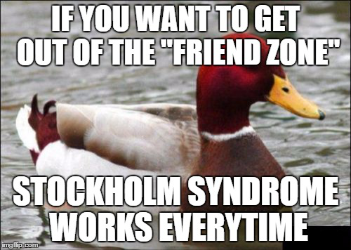 if-you-want-to-get-out-of-the-friend-zone-stockholm-syndrome-wor.png