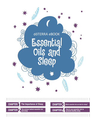 "Essential Oils and Sleep - Click here to be redirected to doTERRA's website to download this ebook ""Essential Oils and Sleep"".This eBook is available as a pdf download, as well as, an audio book!Chapter 1: The importance of sleepChapter 2: The science behind essential oils and sleepChapter 3: Which essential oils are best for sleepChapter 4: How to use essential oils to promote healthy sleep"