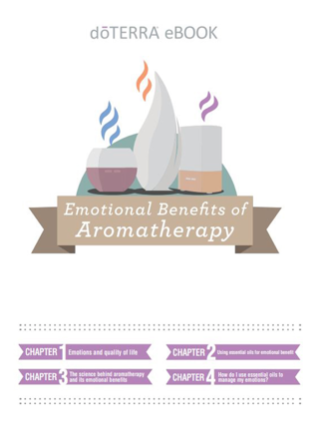 "Emotional Benefits of Aromatherapy - Click here to be redirected to doTERRA's website to download this ebook ""Emotional Benefits of Aromatherapy"".This eBook is available as a pdf download, as well as, an audio book (coming soon)!Chapter 1: Emotions and quality of lifeChapter 2: Using essential oils for emotional benefitChapter 3: The science behind aromatherapy and its emotional benefitsChapter 4: How do I use essential oils to manage my emotions?"