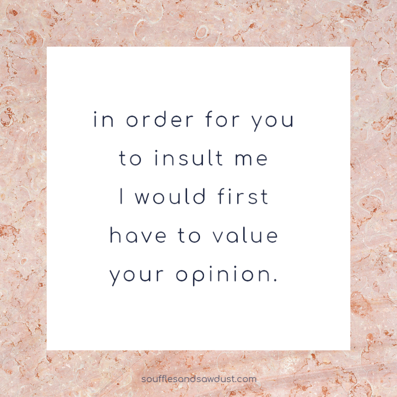 quote for women, inspirational quote, in order for you to insult me I would first have to value your opinion from the lifestyle blog, soufflesandsawdust.com