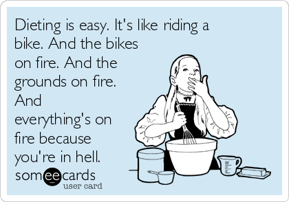dieting-is-easy-its-like-riding-a-bike-and-the-bikes-on-fire-and-the-grounds-on-fire-and-everythings-on-fire-because-youre-in-hell-1b785